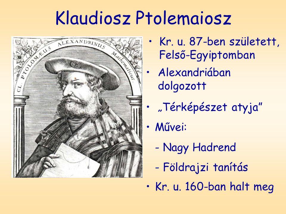 """Klaudiosz Ptolemaiosz Kr. u. 87-ben született, Felső-Egyiptomban Alexandriában dolgozott """"Térképészet atyja"""" Művei: - Nagy Hadrend - Földrajzi tanítás"""