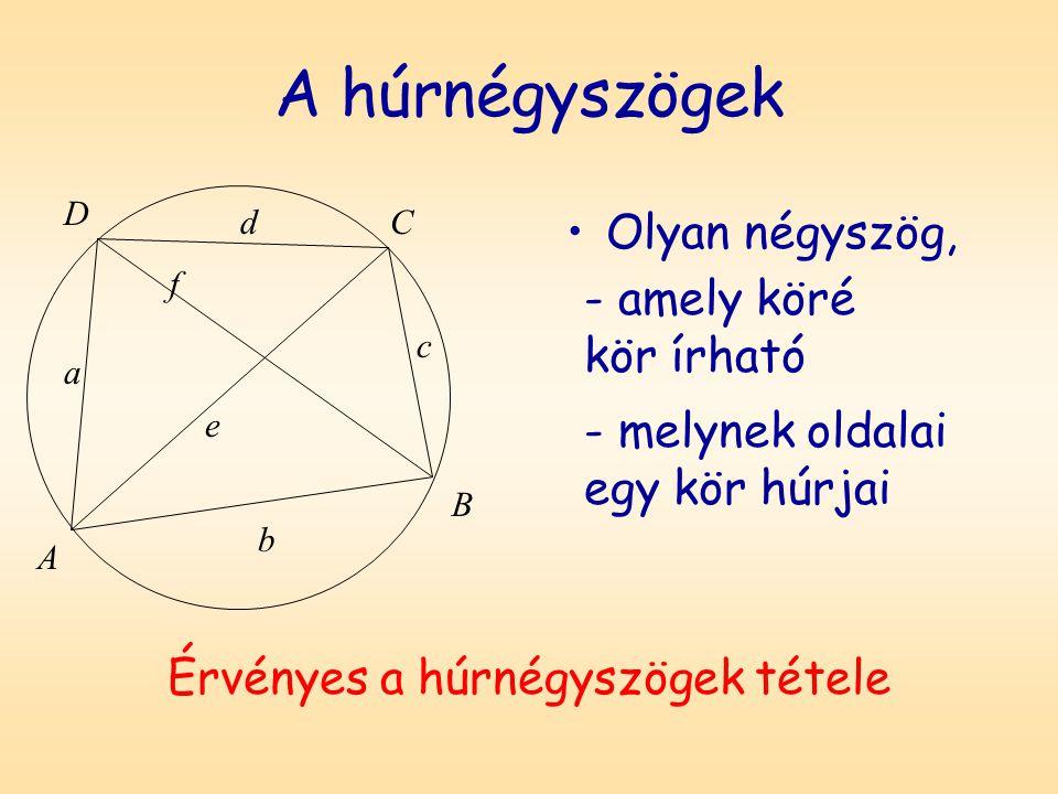 A húrnégyszögek Olyan négyszög, D A B C a b c d f e Érvényes a húrnégyszögek tétele - amely köré kör írható - melynek oldalai egy kör húrjai