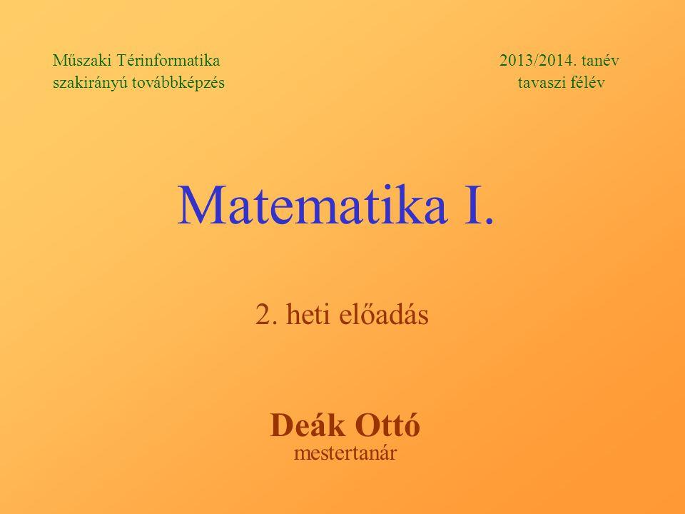 Matematika I.2. heti előadás Deák Ottó mestertanár Műszaki Térinformatika 2013/2014.