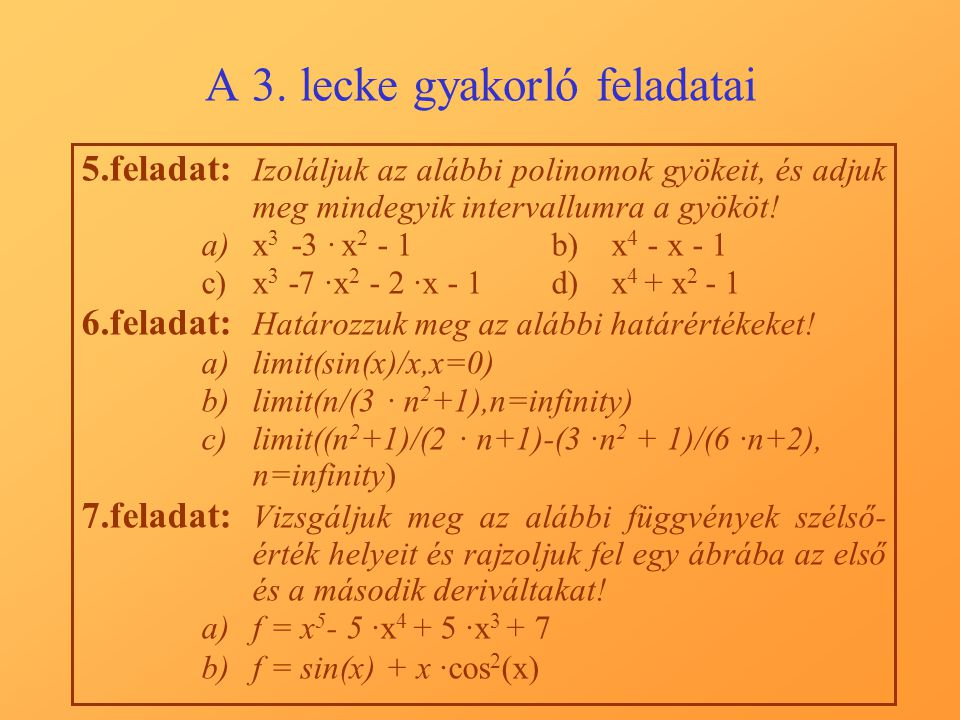 A 3. lecke gyakorló feladatai 5.feladat: Izoláljuk az alábbi polinomok gyökeit, és adjuk meg mindegyik intervallumra a gyököt! a)x 3 -3 · x 2 - 1b)x 4