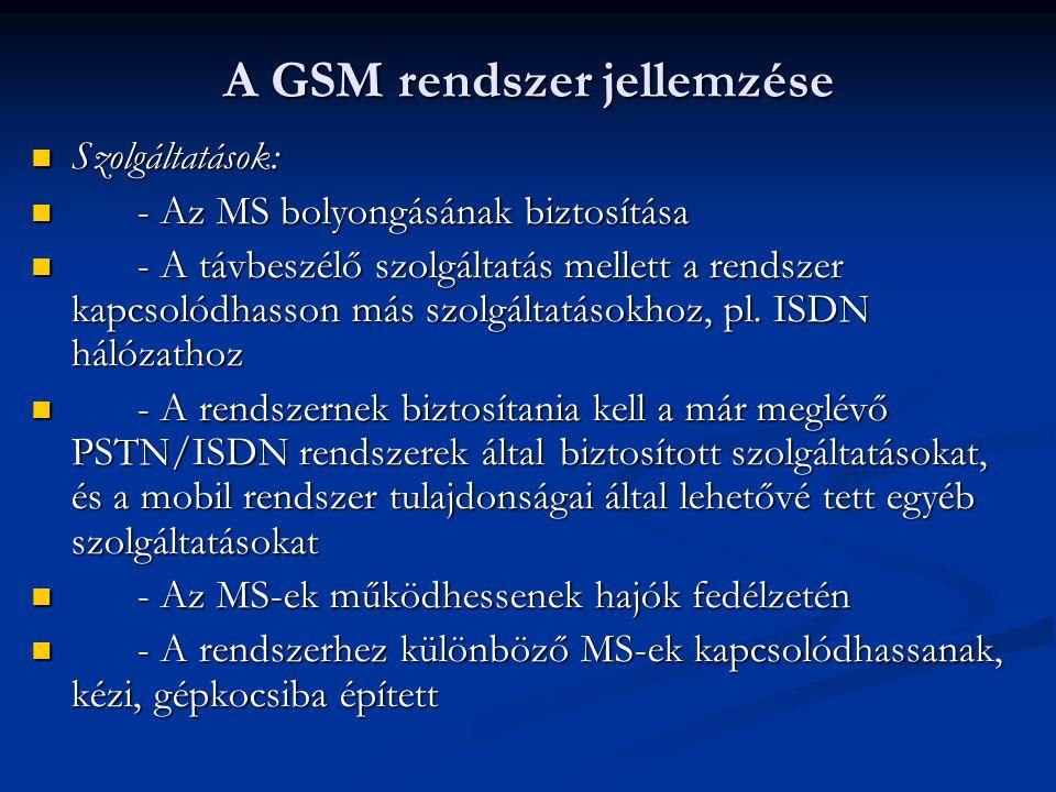 A GSM rendszer jellemzése Szolgáltatások: Szolgáltatások: - Az MS bolyongásának biztosítása - Az MS bolyongásának biztosítása - A távbeszélő szolgáltatás mellett a rendszer kapcsolódhasson más szolgáltatásokhoz, pl.