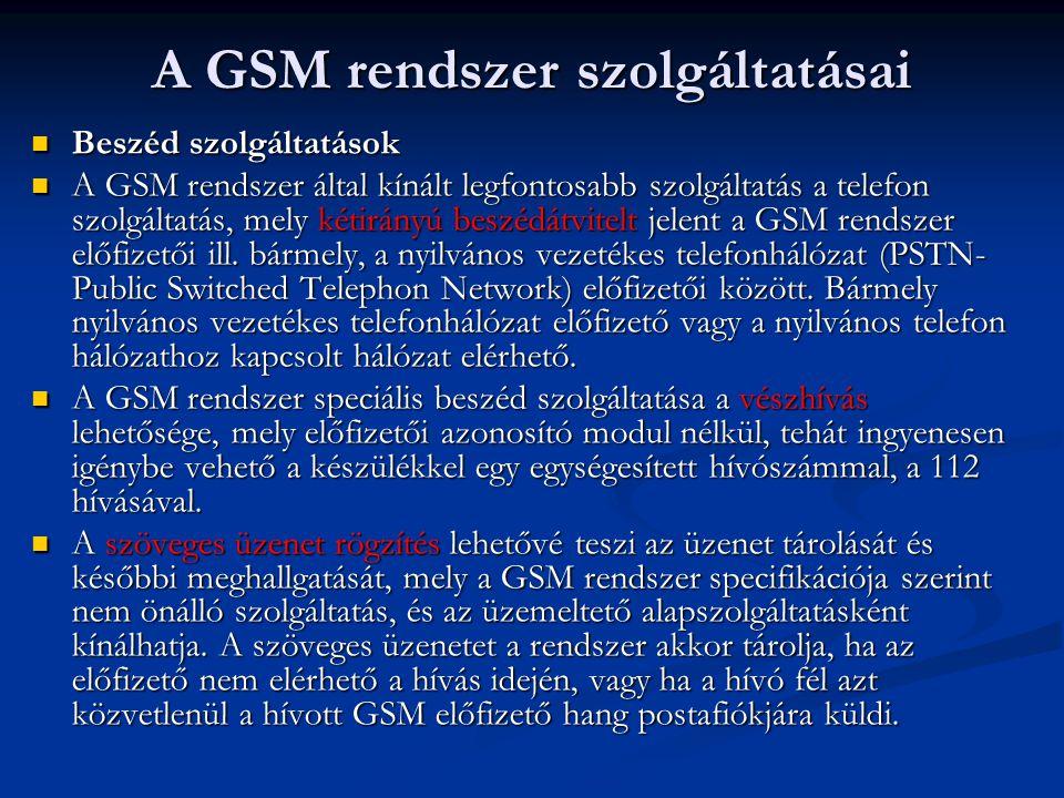 A GSM rendszer szolgáltatásai Beszéd szolgáltatások Beszéd szolgáltatások A GSM rendszer által kínált legfontosabb szolgáltatás a telefon szolgáltatás, mely kétirányú beszédátvitelt jelent a GSM rendszer előfizetői ill.