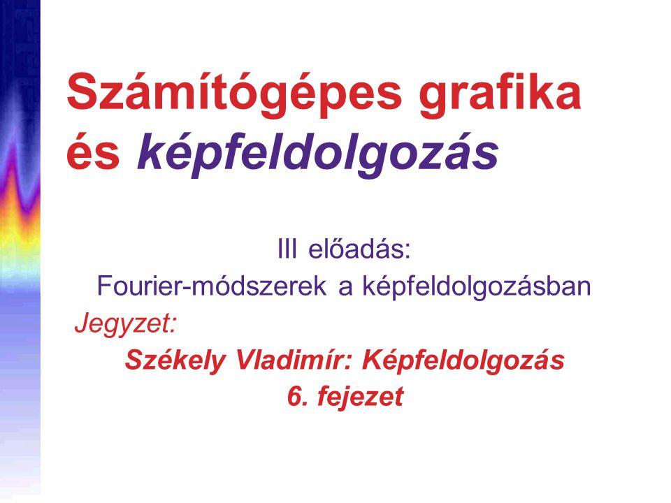Számítógépes grafika és képfeldolgozás III előadás: Fourier-módszerek a képfeldolgozásban Jegyzet: Székely Vladimír: Képfeldolgozás 6.