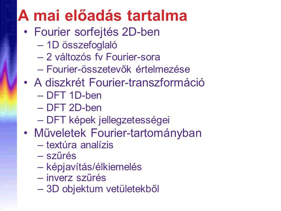 A mai előadás tartalma Fourier sorfejtés 2D-ben –1D összefoglaló –2 változós fv Fourier-sora –Fourier-összetevők értelmezése A diszkrét Fourier-transzformáció –DFT 1D-ben –DFT 2D-ben –DFT képek jellegzetességei Műveletek Fourier-tartományban –textúra analízis –szűrés –képjavítás/élkiemelés –inverz szűrés –3D objektum vetületekből