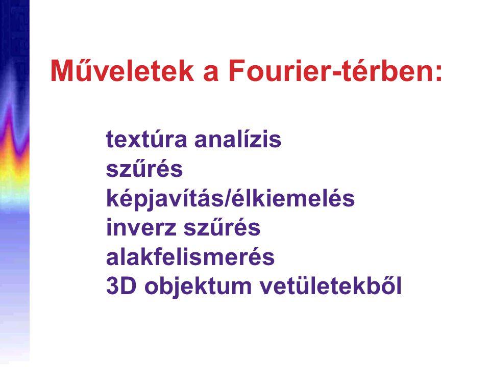 Műveletek a Fourier-térben: textúra analízis szűrés képjavítás/élkiemelés inverz szűrés alakfelismerés 3D objektum vetületekből