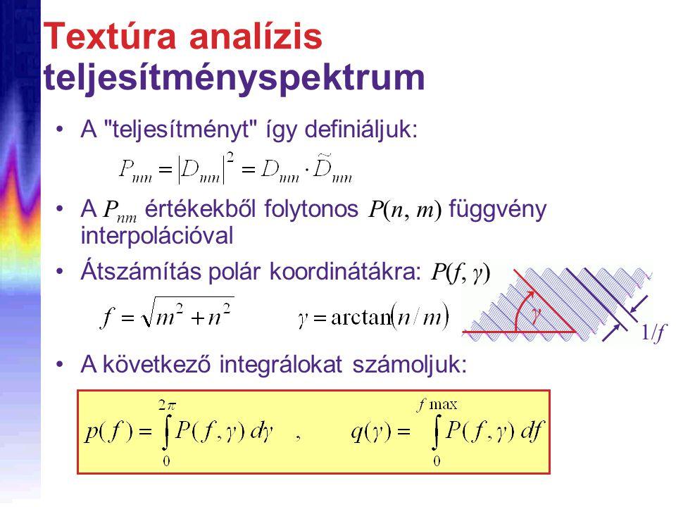 Textúra analízis teljesítményspektrum A teljesítményt így definiáljuk: A P nm értékekből folytonos P(n, m) függvény interpolációval 1/f γ Átszámítás polár koordinátákra: P(f, γ) A következő integrálokat számoljuk:
