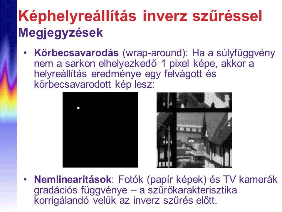 Körbecsavarodás (wrap-around): Ha a súlyfüggvény nem a sarkon elhelyezkedő 1 pixel képe, akkor a helyreállítás eredménye egy felvágott és körbecsavarodott kép lesz: Képhelyreállítás inverz szűréssel Megjegyzések Nemlinearitások: Fotók (papír képek) és TV kamerák gradációs függvénye – a szűrőkarakterisztika korrigálandó velük az inverz szűrés előtt.