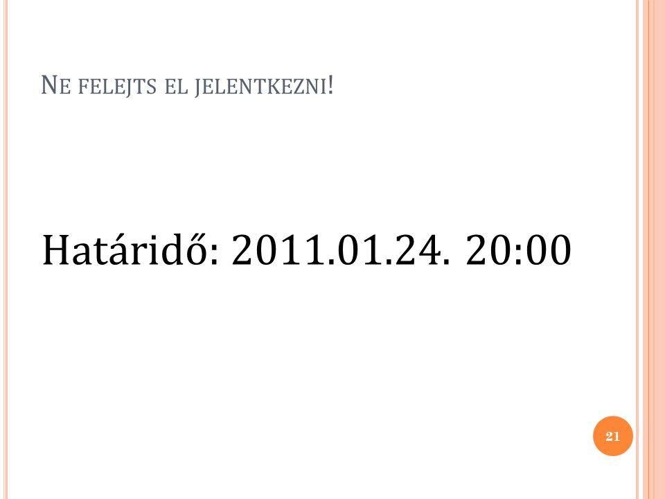 N E FELEJTS EL JELENTKEZNI ! Határidő: 2011.01.24. 20:00 21