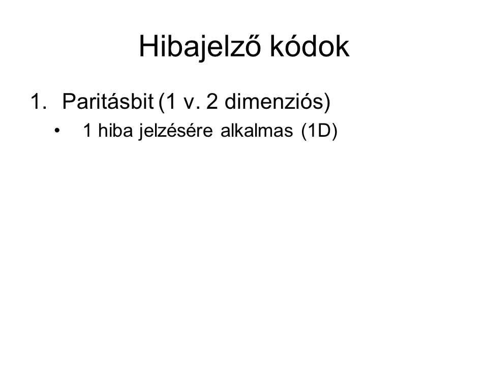 Hibajelző kódok 1.Paritásbit (1 v. 2 dimenziós) 1 hiba jelzésére alkalmas (1D)