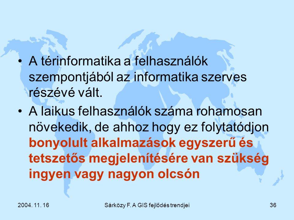 2004. 11. 16Sárközy F. A GIS fejlődés trendjei36 A térinformatika a felhasználók szempontjából az informatika szerves részévé vált. A laikus felhaszná