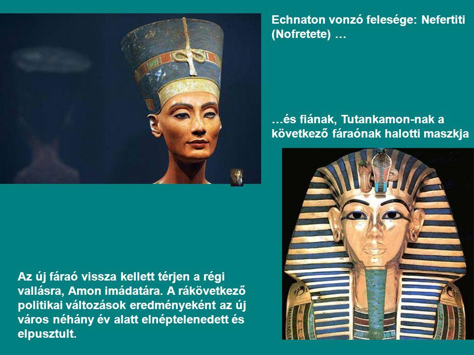 Echnaton vonzó felesége: Nefertiti (Nofretete) … …és fiának, Tutankamon-nak a következő fáraónak halotti maszkja Az új fáraó vissza kellett térjen a régi vallásra, Amon imádatára.