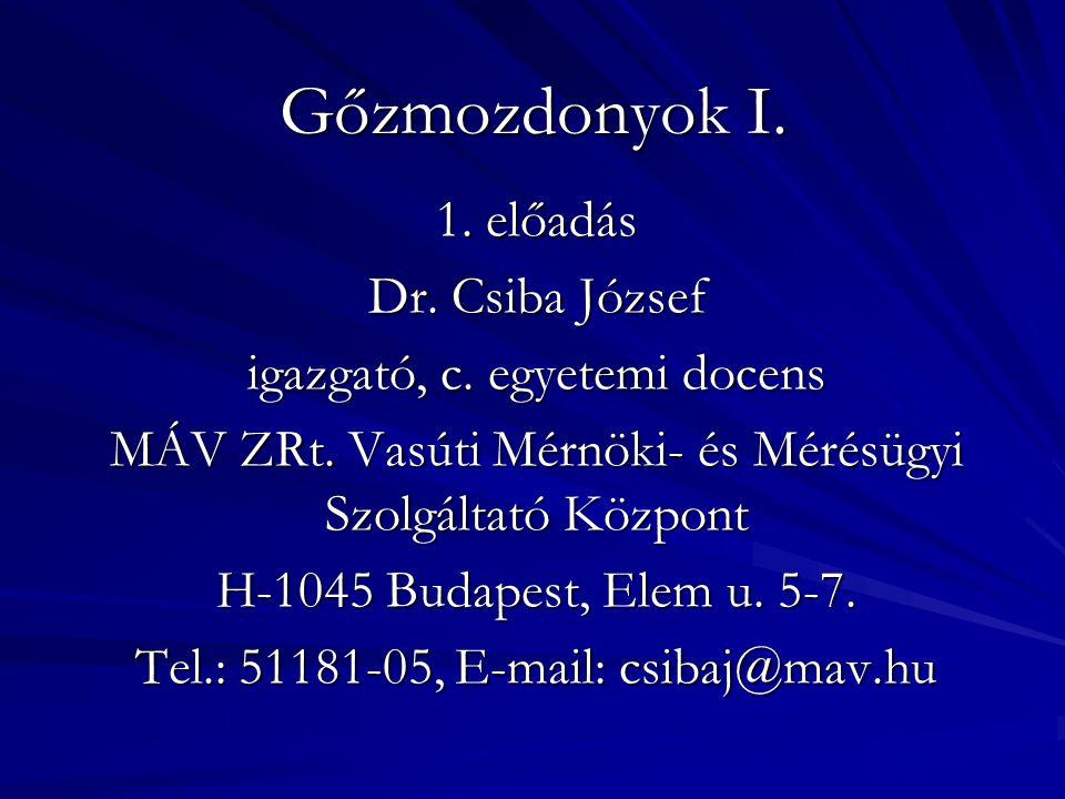Gőzmozdonyok I. 1. előadás Dr. Csiba József igazgató, c. egyetemi docens MÁV ZRt. Vasúti Mérnöki- és Mérésügyi Szolgáltató Központ H-1045 Budapest, El
