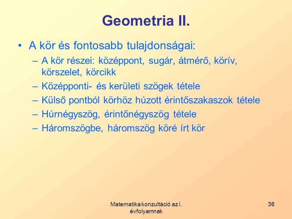 Matematika konzultáció az I. évfolyamnak 36 Geometria II. A kör és fontosabb tulajdonságai: –A kör részei: középpont, sugár, átmérő, körív, körszelet,