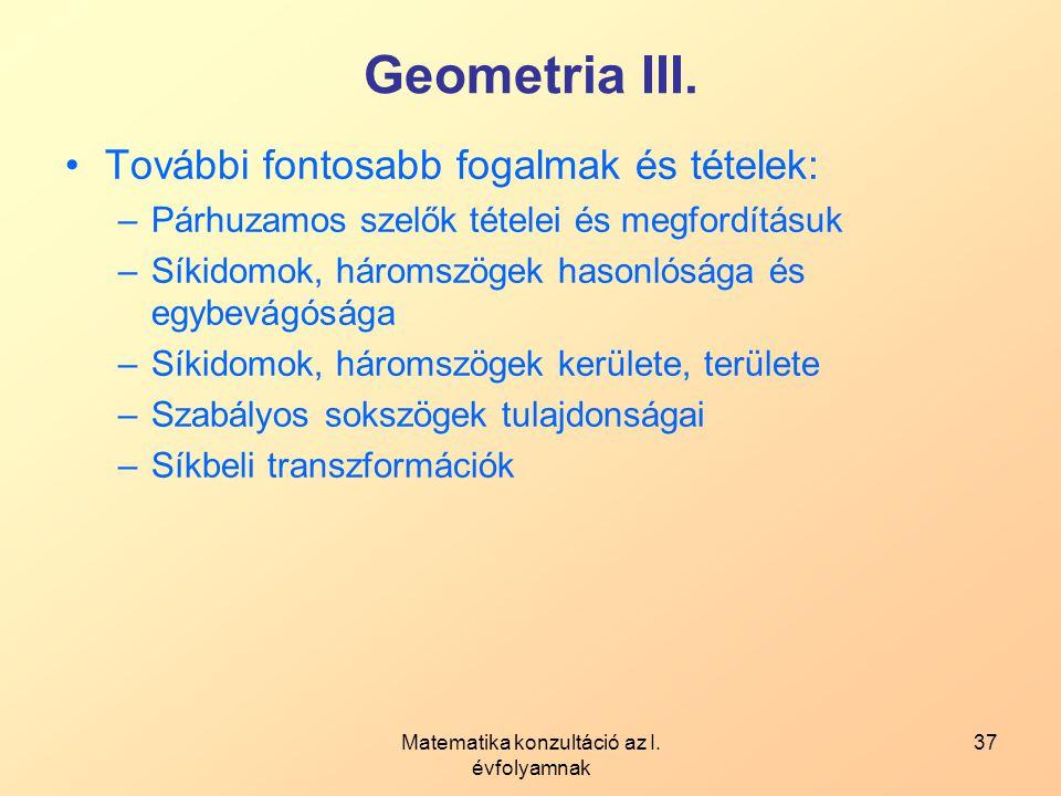 Matematika konzultáció az I. évfolyamnak 37 Geometria III. További fontosabb fogalmak és tételek: –Párhuzamos szelők tételei és megfordításuk –Síkidom