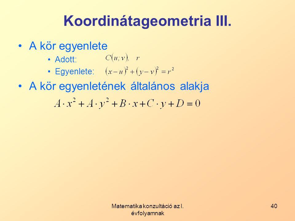 Matematika konzultáció az I. évfolyamnak 40 Koordinátageometria III. A kör egyenlete Adott: Egyenlete: A kör egyenletének általános alakja