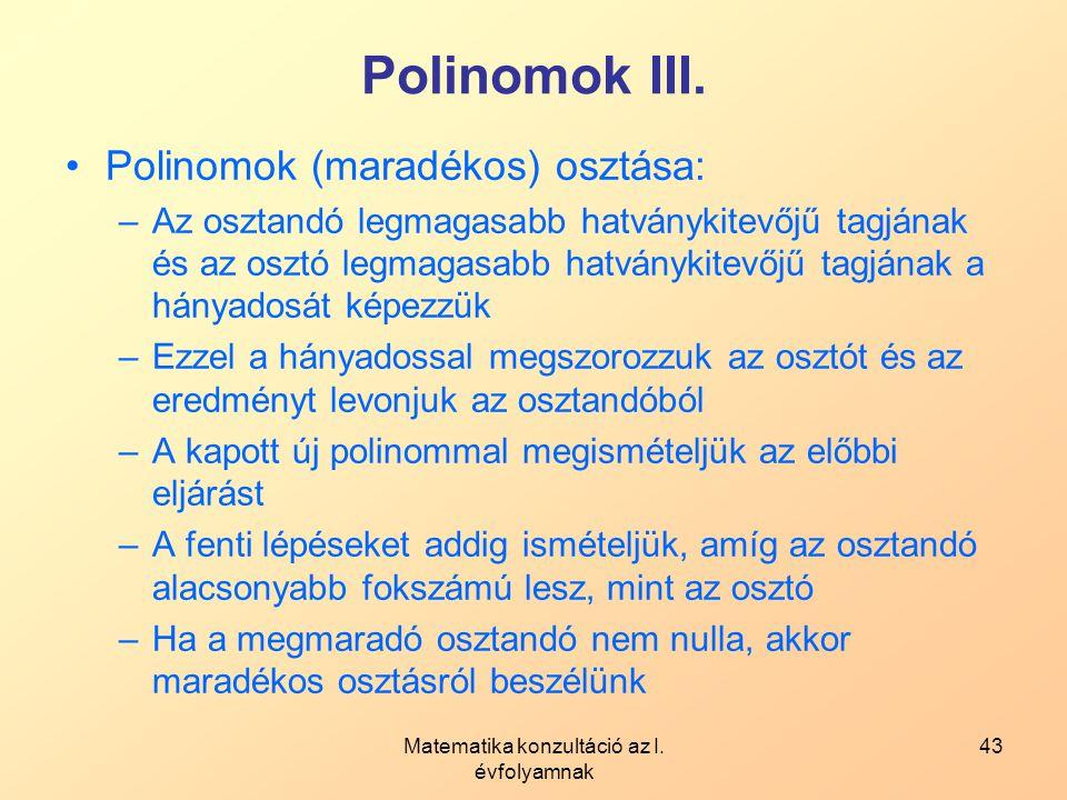 Matematika konzultáció az I. évfolyamnak 43 Polinomok III. Polinomok (maradékos) osztása: –Az osztandó legmagasabb hatványkitevőjű tagjának és az oszt