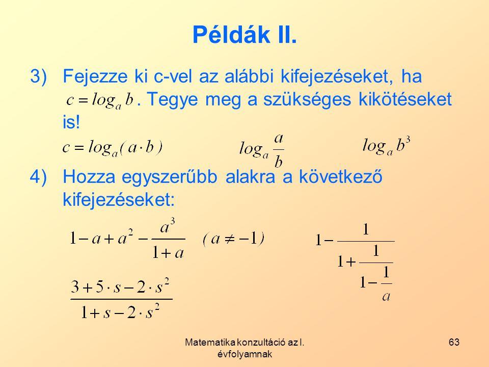 Matematika konzultáció az I. évfolyamnak 63 Példák II. 3)Fejezze ki c-vel az alábbi kifejezéseket, ha. Tegye meg a szükséges kikötéseket is! 4)Hozza e