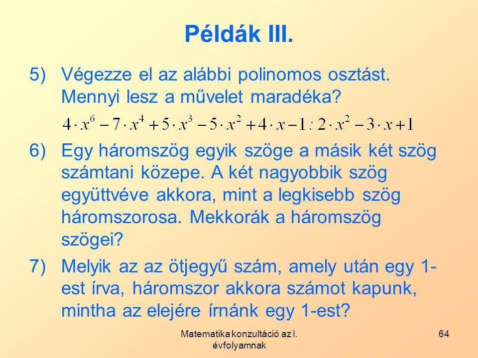 Matematika konzultáció az I. évfolyamnak 64 Példák III. 5)Végezze el az alábbi polinomos osztást. Mennyi lesz a művelet maradéka? 6)Egy háromszög egyi