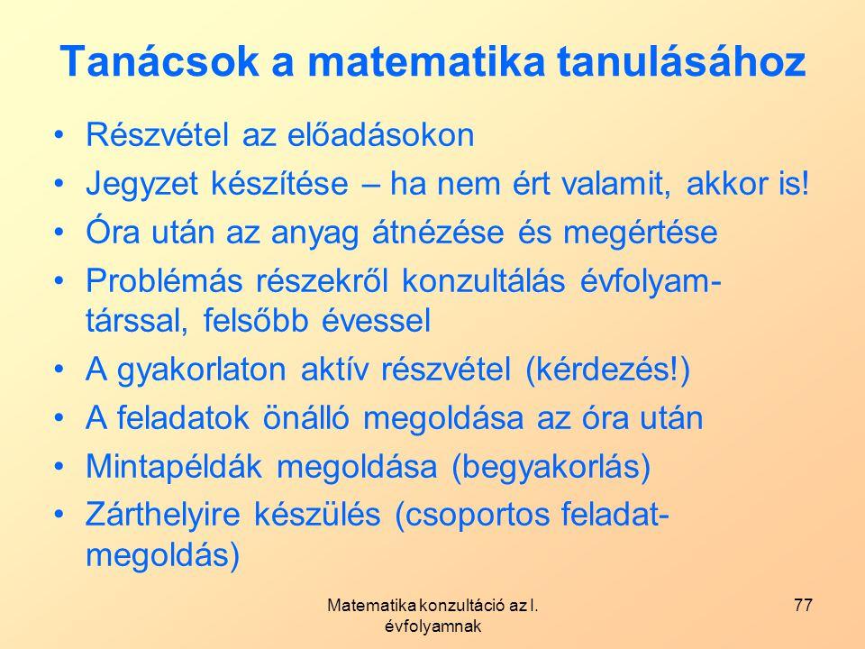 Matematika konzultáció az I. évfolyamnak 77 Tanácsok a matematika tanulásához Részvétel az előadásokon Jegyzet készítése – ha nem ért valamit, akkor i