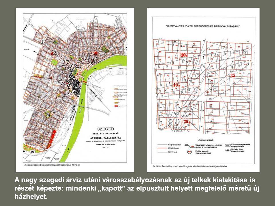 """A nagy szegedi árvíz utáni városszabályozásnak az új telkek kialakítása is részét képezte: mindenki """"kapott az elpusztult helyett megfelelő méretű új házhelyet."""