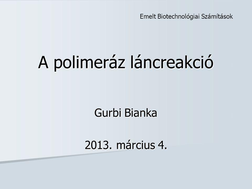 A polimeráz láncreakció Gurbi Bianka 2013. március 4. Emelt Biotechnológiai Számítások