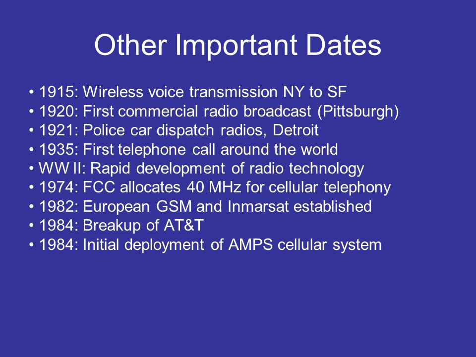Other Important Dates 1915: Wireless voice transmission NY to SF 1920: First commercial radio broadcast (Pittsburgh) 1921: Police car dispatch radios,
