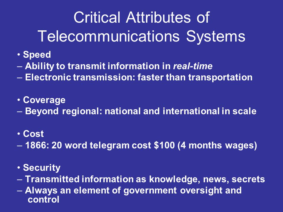 Critical Attributes of Telecommunications Systems Speed – Ability to transmit information in real-time – Electronic transmission: faster than transpor