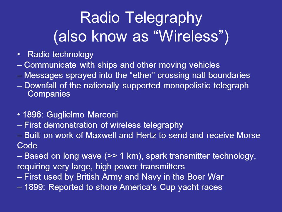 Wireless 1907: Commercial Trans-Atlantic Wireless Service – Huge ground stations: 30 x 100m antenna masts – Beginning of the end for cable-based telegraphy WW I: Rapid development of communications intelligence, intercept technology, cryptography 1920: Marconi discovers shortwave (<100 m) radio – Longwave follow contour of land » Very high transmit power, 200 KW+ – Shortwaves reflect, refract, and absorb, like light » Bounce off ionosphere » Higher frequencies made possible by vacuum tube (1906) » Cheaper, smaller, better quality transmitters
