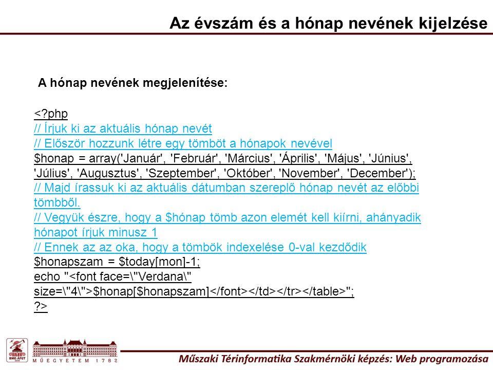 <?php // Írjuk ki az aktuális hónap nevét // Először hozzunk létre egy tömböt a hónapok nevével $honap = array( Január , Február , Március , Április , Május , Június , Július , Augusztus , Szeptember , Október , November , December ); // Majd írassuk ki az aktuális dátumban szereplő hónap nevét az előbbi tömbből.