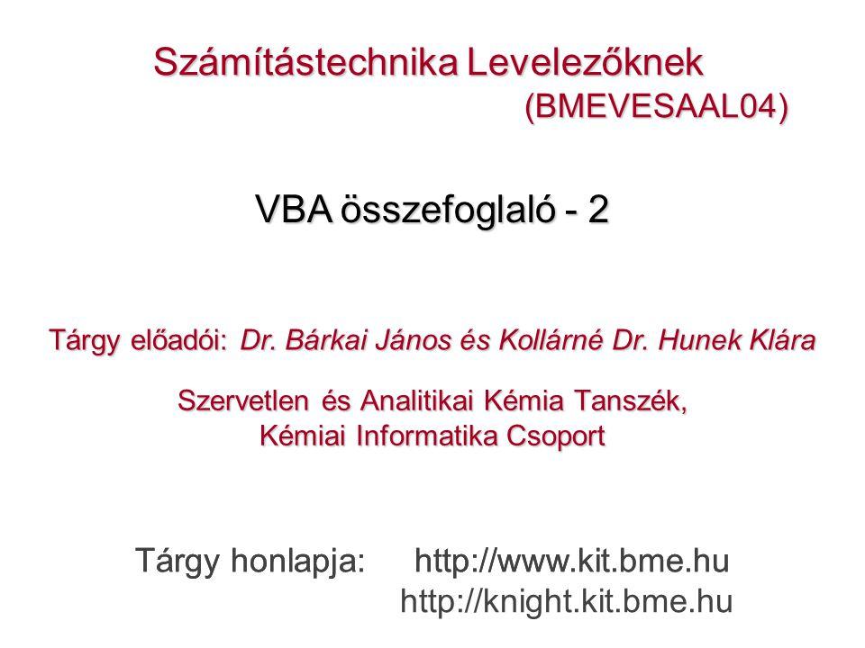 Szervetlen és Analitikai Kémia Tanszék, Kémiai Informatika Csoport Számítástechnika Levelezőknek (BMEVESAAL04) (BMEVESAAL04) Tárgy honlapja: http://www.kit.bme.hu VBA összefoglaló - 2 Tárgy honlapja: http://www.kit.bme.hu http://knight.kit.bme.hu Tárgy előadói: Dr.