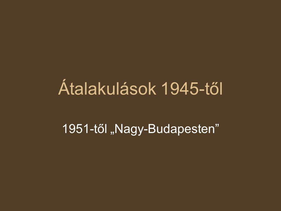 """Átalakulások 1945-től 1951-től """"Nagy-Budapesten"""