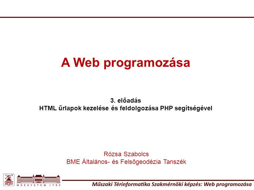 A Web programozása 3. előadás HTML űrlapok kezelése és feldolgozása PHP segítségével Rózsa Szabolcs BME Általános- és Felsőgeodézia Tanszék