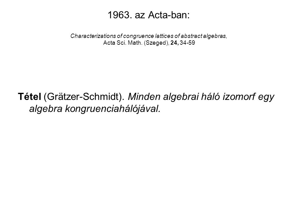 1963. az Acta-ban: Characterizations of congruence lattices of abstract algebras, Acta Sci.