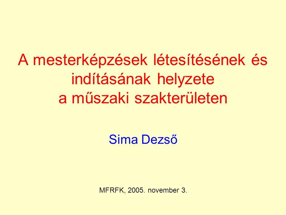 A mesterképzések létesítésének és indításának helyzete a műszaki szakterületen Sima Dezső MFRFK, 2005. november 3.