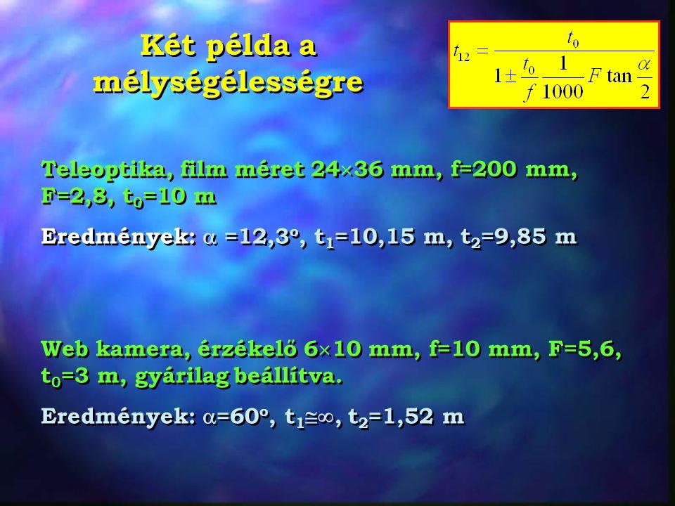 Két példa a mélységélességre Teleoptika, film méret 24  36 mm, f=200 mm, F=2,8, t 0 =10 m Eredmények:  =12,3 o, t 1 =10,15 m, t 2 =9,85 m Teleoptika