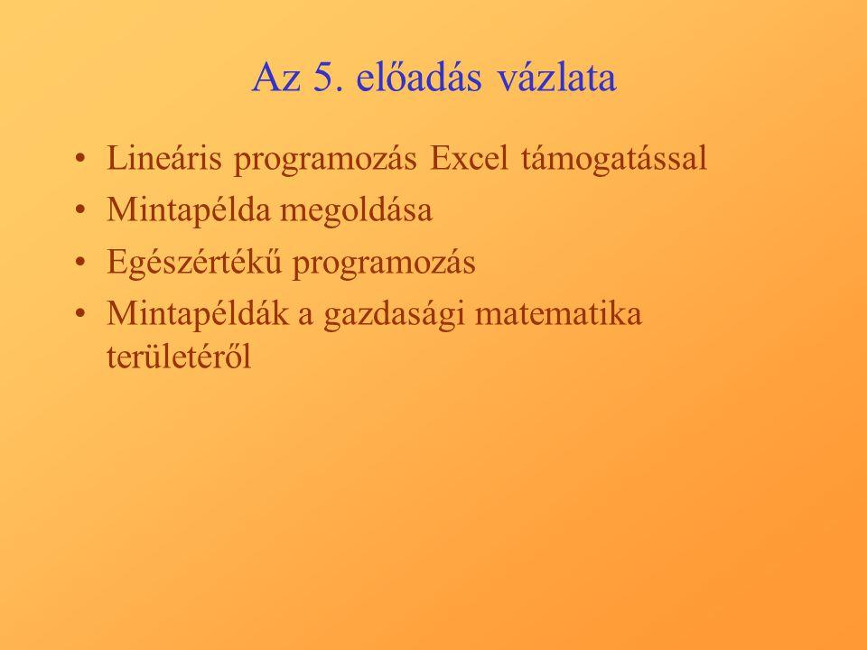 Az 5. előadás vázlata Lineáris programozás Excel támogatással Mintapélda megoldása Egészértékű programozás Mintapéldák a gazdasági matematika területé