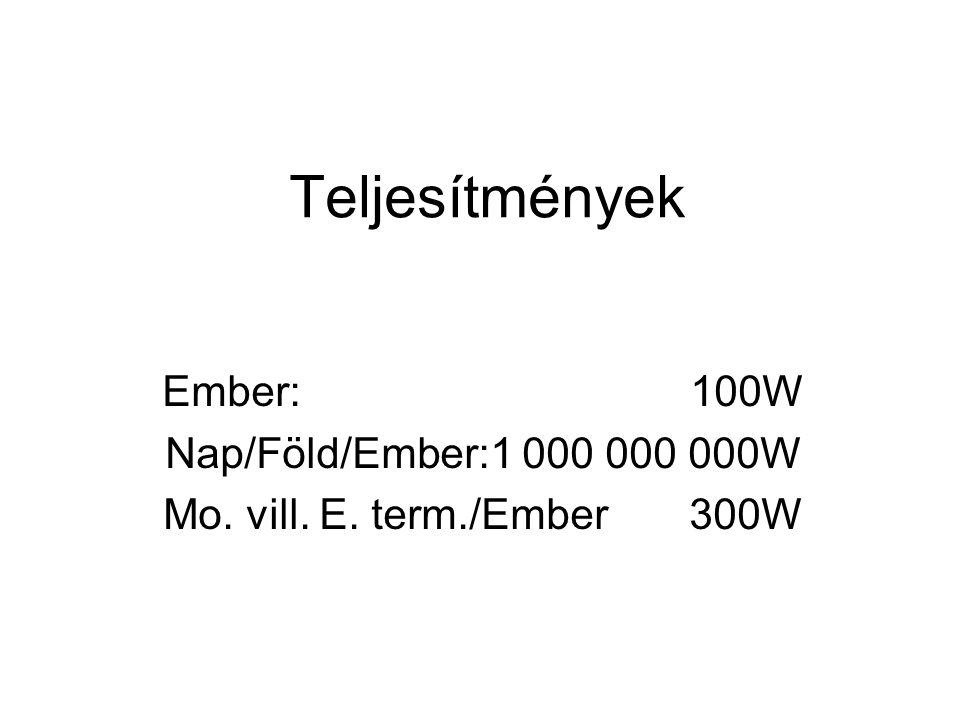 Teljesítmények Ember: 100W Nap/Föld/Ember:1 000 000 000W Mo. vill. E. term./Ember 300W