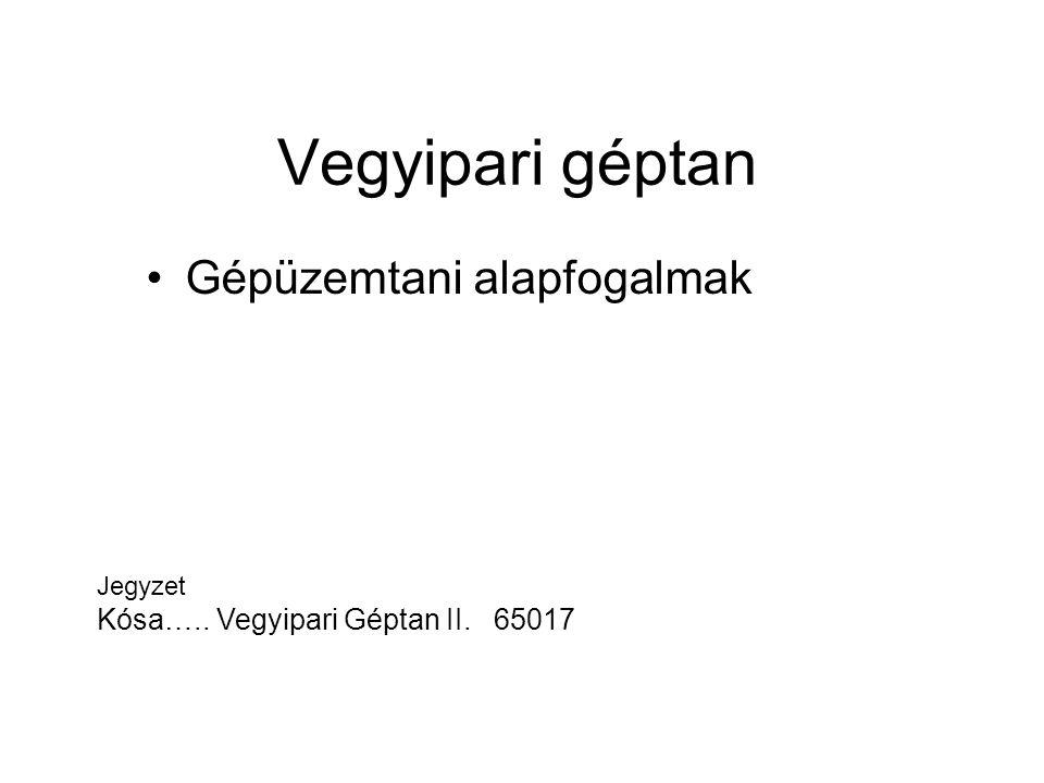 Vegyipari géptan Gépüzemtani alapfogalmak Jegyzet Kósa….. Vegyipari Géptan II. 65017