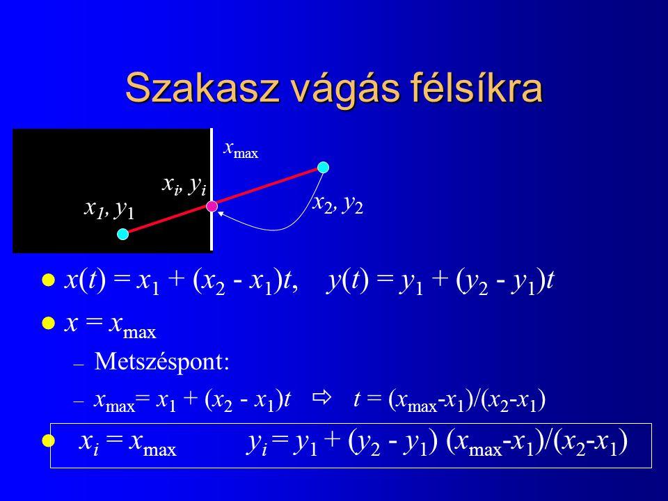 Szakasz vágás félsíkra l x(t) = x 1 + (x 2 - x 1 )t, y(t) = y 1 + (y 2 - y 1 )t l x = x max – Metszéspont: – x max = x 1 + (x 2 - x 1 )t  t = (x max