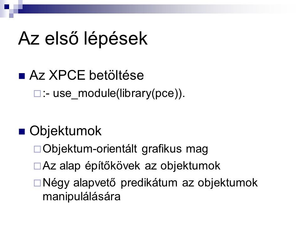 Az első lépések Az XPCE betöltése  :- use_module(library(pce)). Objektumok  Objektum-orientált grafikus mag  Az alap építőkövek az objektumok  Nég