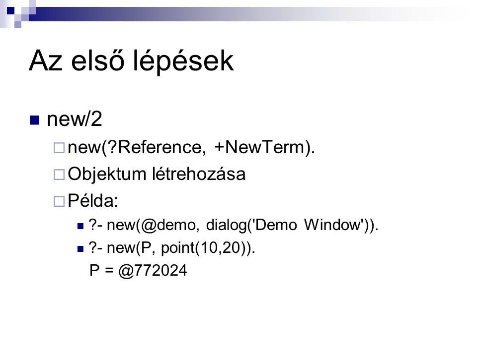 Az első lépések new/2  new(?Reference, +NewTerm).  Objektum létrehozása  Példa: ?- new(@demo, dialog('Demo Window')). ?- new(P, point(10,20)). P =