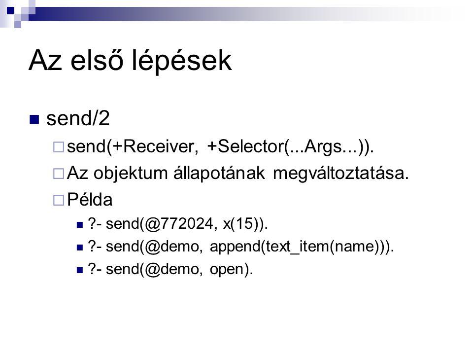Az első lépések send/2  send(+Receiver, +Selector(...Args...)).  Az objektum állapotának megváltoztatása.  Példa ?- send(@772024, x(15)). ?- send(@