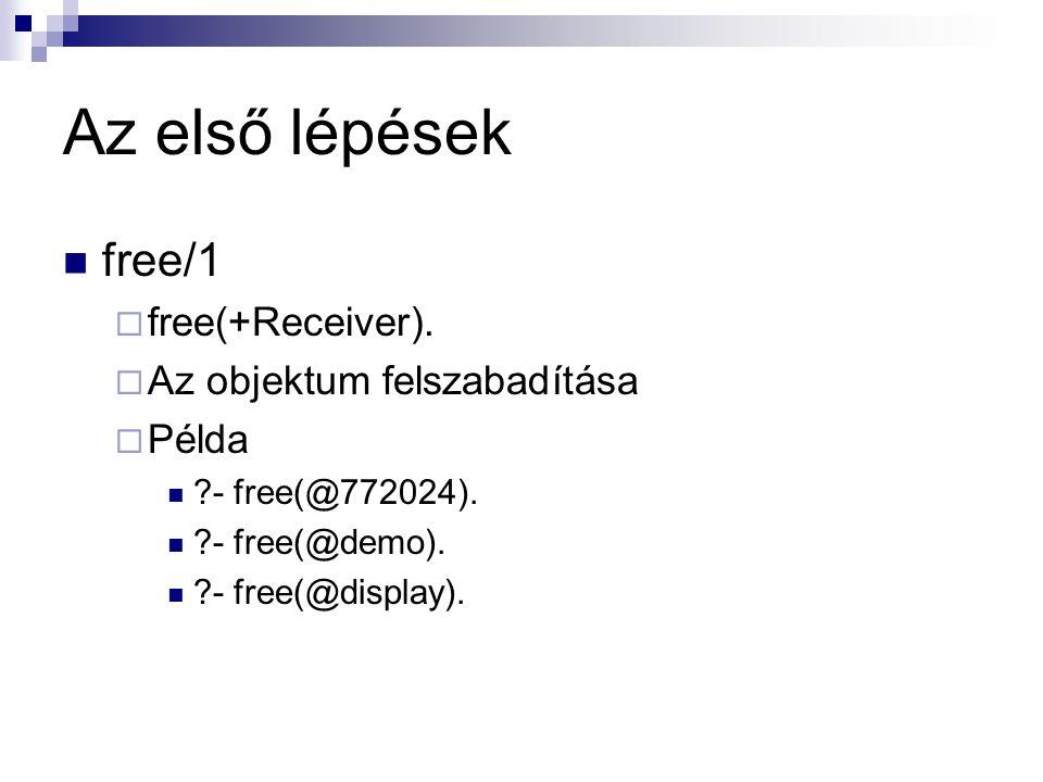 Az első lépések free/1  free(+Receiver).  Az objektum felszabadítása  Példa ?- free(@772024). ?- free(@demo). ?- free(@display).