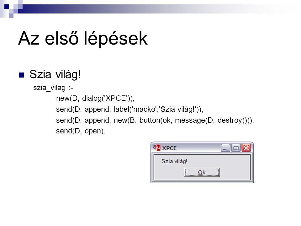 Az első lépések Szia világ! szia_vilag :- new(D, dialog('XPCE')), send(D, append, label('macko','Szia világ!')), send(D, append, new(B, button(ok, mes
