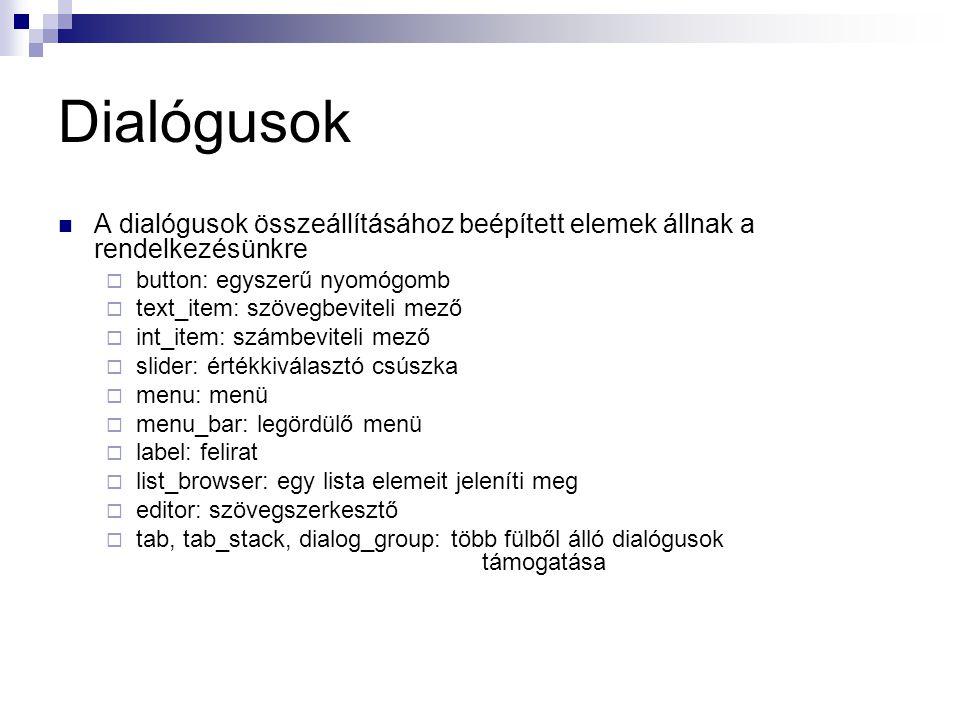 Dialógusok A dialógusok összeállításához beépített elemek állnak a rendelkezésünkre  button: egyszerű nyomógomb  text_item: szövegbeviteli mező  int_item: számbeviteli mező  slider: értékkiválasztó csúszka  menu: menü  menu_bar: legördülő menü  label: felirat  list_browser: egy lista elemeit jeleníti meg  editor: szövegszerkesztő  tab, tab_stack, dialog_group: több fülből álló dialógusok támogatása