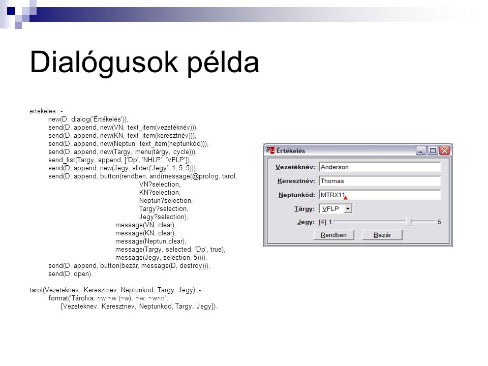 Dialógusok példa ertekeles :- new(D, dialog( Értékelés )), send(D, append, new(VN, text_item(vezetéknév))), send(D, append, new(KN, text_item(keresztnév))), send(D, append, new(Neptun, text_item(neptunkód))), send(D, append, new(Targy, menu(tárgy, cycle))), send_list(Targy, append, [ Dp , NHLP , VFLP ]), send(D, append, new(Jegy, slider( Jegy , 1, 5, 5))), send(D, append, button(rendben, and(message(@prolog, tarol, VN?selection, KN?selection, Neptun?selection, Targy?selection, Jegy?selection), message(VN, clear), message(KN, clear), message(Neptun,clear), message(Targy, selected, Dp , true), message(Jegy, selection, 5)))), send(D, append, button(bezár, message(D, destroy))), send(D, open).