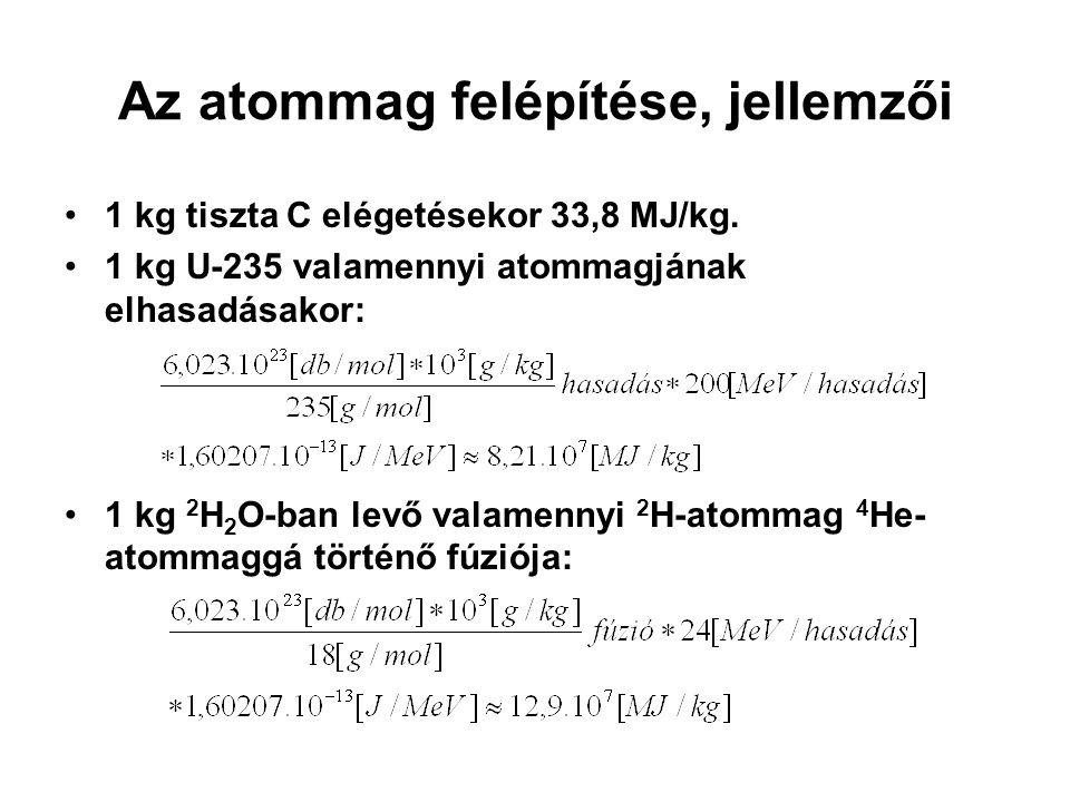 Az atommag felépítése, jellemzői 1 kg tiszta C elégetésekor 33,8 MJ/kg. 1 kg U-235 valamennyi atommagjának elhasadásakor: 1 kg 2 H 2 O-ban levő valame