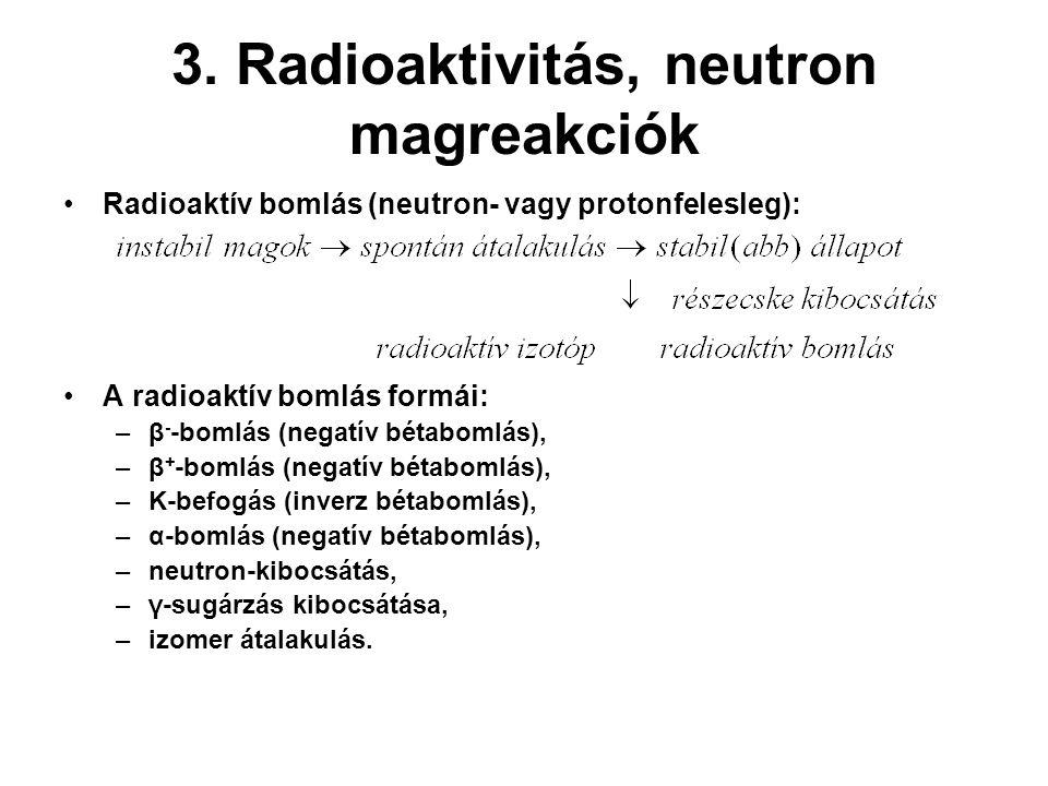 3. Radioaktivitás, neutron magreakciók Radioaktív bomlás (neutron- vagy protonfelesleg): A radioaktív bomlás formái: –β - -bomlás (negatív bétabomlás)