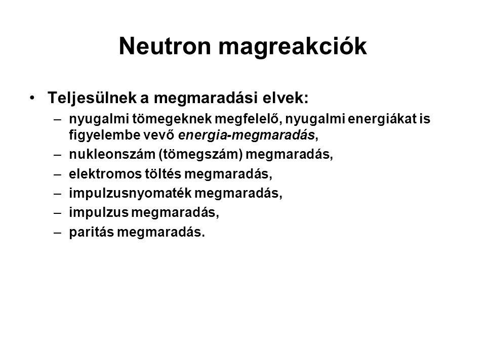 Neutron magreakciók Teljesülnek a megmaradási elvek: –nyugalmi tömegeknek megfelelő, nyugalmi energiákat is figyelembe vevő energia-megmaradás, –nukle