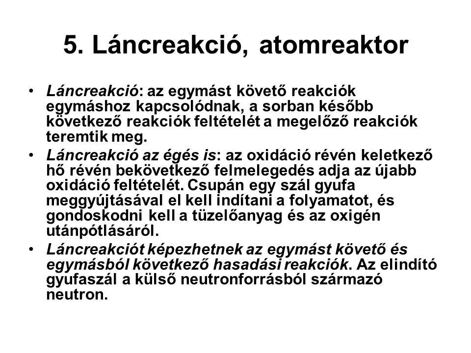5. Láncreakció, atomreaktor Láncreakció: az egymást követő reakciók egymáshoz kapcsolódnak, a sorban később következő reakciók feltételét a megelőző r